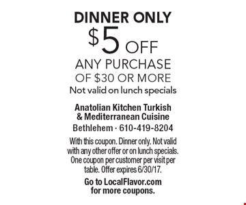 DINNER ONLY - $5 off Any Purchase of $30 or more. Not valid on lunch specials. With this coupon. Dinner only. Not valid with any other offer or on lunch specials. One coupon per customer per visit per table. Offer expires 6/30/17. Go to LocalFlavor.com for more coupons.