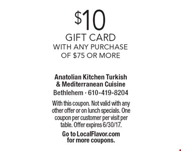 $10 gift card with any purchase of $75 or more. With this coupon. Not valid with any other offer or on lunch specials. One coupon per customer per visit per table. Offer expires 6/30/17. Go to LocalFlavor.com for more coupons.