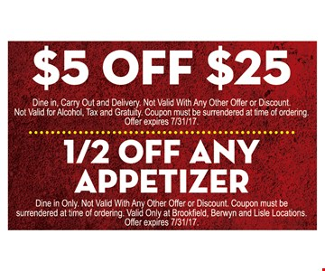 $5 Off any purchase of $25 or more (dine in, carry out and delivery. not valid with any other offer or discount. not valid for alcohol, tax and gratuity. coupon must be surrendered at time of ordering) OR 1/2 off any appetizer (dine on only. not valid with any other offer or discount. coupon must be surrendered at time of ordering. Valid only at Brookfield, Berwyn and Lisle locations.