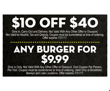 $10 off any purchase of $40 or more (dine in, carry out and delivery. not valid with any other offer or discount. not valid for alcohol, tax and gratuity. coupon must be surrendered at time of ordering) OR $9.99 any burger (dine in only. not valid with any other offer or discount. coupon must be surrendered at time of ordering. valid only at Brookefield, Berwyn and Lisle locations.