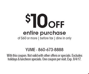 $10 Off entire purchase of $60 or more | before tax | dine in only. With this coupon. Not valid with other offers or specials. Excludes holidays & luncheon specials. One coupon per visit. Exp. 8/4/17.