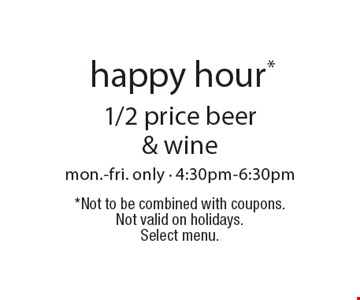 HAPPY HOUR* 1/2 price beer & wine. mon.-fri. only - 4:30pm-6:30pm. *Not to be combined with coupons .Not valid on holidays. Select menu.