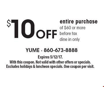 Off $10 entire purchase of $60 or more before tax, dine in only. Expires 5/12/17. With this coupon. Not valid with other offers or specials. Excludes holidays & luncheon specials. One coupon per visit.