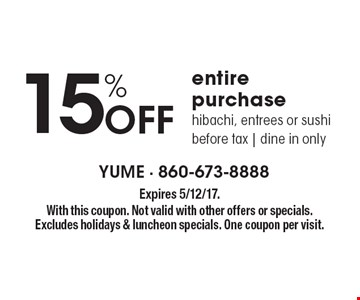 15% Off entire purchase hibachi, entrees or sushi before tax, dine in only. Expires 5/12/17. With this coupon. Not valid with other offers or specials. Excludes holidays & luncheon specials. One coupon per visit.