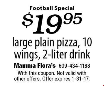 Football Special $19.95 large plain pizza, 10 wings, 2-liter drink. With this coupon. Not valid with other offers. Offer expires 1-31-17.