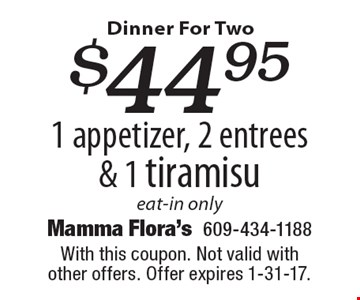 $44.95 1 appetizer, 2 entrees & 1 tiramisu eat-in only. With this coupon. Not valid with other offers. Offer expires 1-31-17.