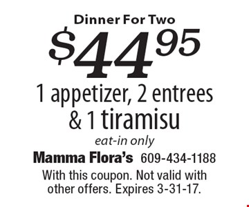 Dinner For Two $44.95 1 appetizer, 2 entrees & 1 tiramisu eat-in only. With this coupon. Not valid with other offers. Expires 3-31-17.