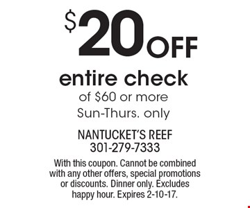 $20 off entire check of $60 or more. Sun-Thurs. only. With this coupon. Cannot be combined with any other offers, special promotions or discounts. Dinner only. Excludes happy hour. Expires 2-10-17.