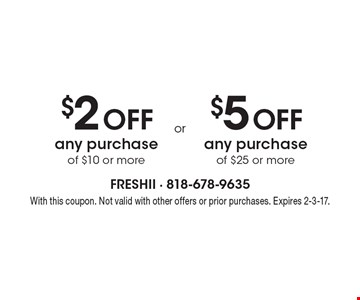 $2 off any purchase of $10 or more OR $5 off any purchase of $25 or more. With this coupon. Not valid with other offers or prior purchases. Expires 2-3-17.