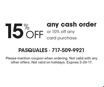 15% off any cash order or 10% off any card purchase. Please mention coupon when ordering. Not valid with any other offers. Not valid on holidays. Expires 3-24-17.