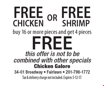 Free chicken or free shrimp, buy 16 or more pieces and get 4 pieces FREE. This offer is not to be combined with other specials. Tax & delivery charge not included. Expires 5-12-17.