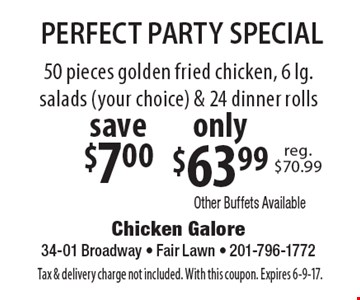 Perfect Party Special! Only $63.99 50 pieces golden fried chicken, 6 lg. salads (your choice) & 24 dinner rolls. Save $7.00. Tax & delivery charge not included. With this coupon. Expires 6-9-17.