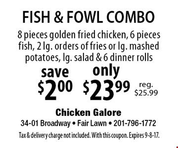 FISH & FOWL COMBO only $23.99 8 pieces golden fried chicken, 6 pieces fish, 2 lg. orders of fries or lg. mashed potatoes, lg. salad & 6 dinner rolls save$2.00. Tax & delivery charge not included. With this coupon. Expires 9-8-17.
