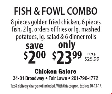 FISH & FOWL COMBO only $23.99 8 pieces golden fried chicken, 6 pieces fish, 2 lg. orders of fries or lg. mashed potatoes, lg. salad & 6 dinner rolls save $2.00. Tax & delivery charge not included. With this coupon. Expires 10-13-17.