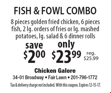 FISH & FOWL COMBO. Only $23.99 8 pieces golden fried chicken, 6 pieces fish, 2 lg. orders of fries or lg. mashed potatoes, lg. salad & 6 dinner rolls. Save $2.00. Tax & delivery charge not included. With this coupon. Expires 12-15-17.
