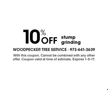 10% OFF stump grinding. With this coupon. Cannot be combined with any other offer. Coupon valid at time of estimate. Expires 1-6-17.