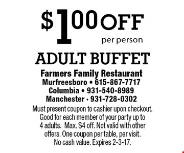$1.00 off adult buffet per person. Must present coupon to cashier upon checkout. Good for each member of your party up to 4 adults.Max. $4 off. Not valid with other offers. One coupon per table, per visit. No cash value. Expires 2-3-17.