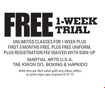 Free 1-week trial – unlimited classes for 1 week plus first 3 months free, plus free uniform, plus registration fee waived with sign-up. With this ad. Not valid with any other offers or prior sign-ups. Expires 4-21-17.
