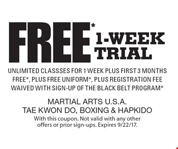FREE* 1-week trial. Unlimited classes for 1 week Plus first 3 months FREE*, Plus free uniform*, Plus registration fee waived with sign-up of the Black belt Program*. With this coupon. Not valid with any other offers or prior sign-ups. Expires 9/22/17.