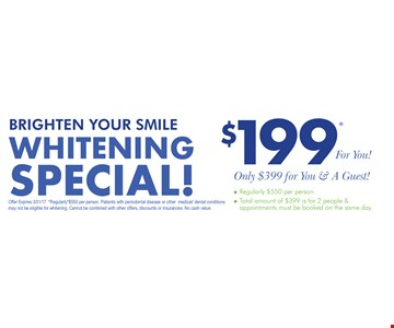 Whitening Special! $199 for you! Only $399 for you & a guest! Total amount of $399 is for 2 people & appointments must be booked for the same day. Offer expires 3/31/17. Regularly $550 per person. Patients with periodontal disease or other medical dental conditions may not be eligible for whitening. Cannot be combined with other offers, discounts or insurances. No cash value.