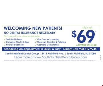 $69 New Patient Exam. Here's what you'll receive with our new patient offer: oral health exam, complete mouth x-rays, fluoride treatment, oral cancer screening, thorough cleaning & polishing & cosmetic consultation. A savings of $181! No dental insurance necessary. $69 new patient exam offer is reg. $250. Cannot be combined with other offers, discounts or insurances. Patients with periodontal disease or other medical/dental conditions may not be clinically eligible for cleaning. Expires 3-31-17.