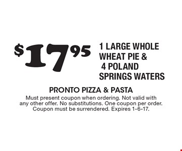 $17.95 1 LARGE WHOLE WHEAT PIE & 4 POLAND SPRINGS WATERS. Must present coupon when ordering. Not valid with any other offer. No substitutions. One coupon per order. Coupon must be surrendered. Expires 1-6-17.