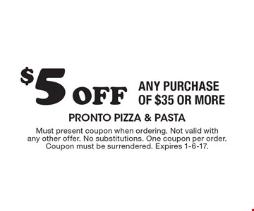 $5 Off ANY PURCHASE OF $35 OR MORE. Must present coupon when ordering. Not valid with any other offer. No substitutions. One coupon per order. Coupon must be surrendered. Expires 1-6-17.