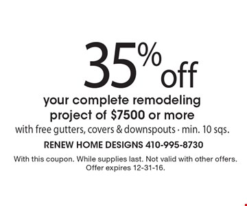 35% off your complete remodeling project of $7500 or more with free gutters, covers & downspouts - min. 10 sqs.. With this coupon. While supplies last. Not valid with other offers. Offer expires 12-31-16.