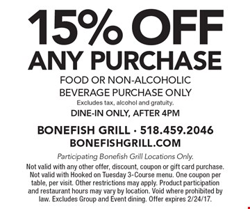 15% OFF ANY purchase, food or non-alcoholic beverage purchase only. Excludes tax, alcohol and gratuity. Dine-in only, after 4pm . Participating Bonefish Grill Locations Only. Not valid with any other offer, discount, coupon or gift card purchase. Not valid with Hooked on Tuesday 3-Course menu. One coupon per table, per visit. Other restrictions may apply. Product participation and restaurant hours may vary by location. Void where prohibited by law. Excludes Group and Event dining. Offer expires 2/24/17.