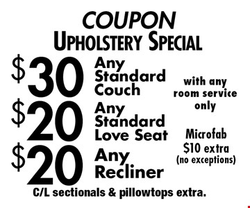 COUPON Upholstery Special $20 Any Recliner. $20 Any StandardLove seat. $30 Any StandardCouch. Microfab $10 extra(no exceptions). C/L sectionals & pillowtops extra.