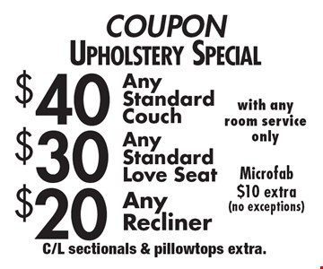 Coupon upholstery special $40 any standard couch OR $30 any standard love seat OR $20 any recliner. Microfab $10 extra (no exceptions) with any room service only. C/L sectionals & pillowtops extra.