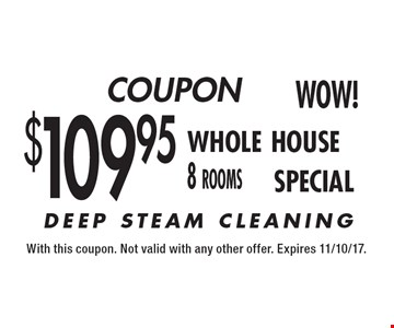 $109.95 whole house 8 rooms deep steam cleaning. With this coupon. Not valid with any other offer. Expires 11/10/17.