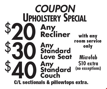 Upholstery Special.$40 Any Standard Couch. $30 Any Standard Love seat. $20 Any Recliner. Microfab $10 extra (no exceptions) with any room service only. C/L sectionals & pillowtops extra.