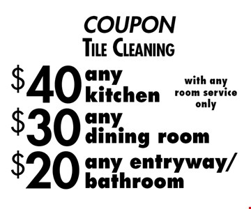 COUPON. Tile Cleaning $20 any entryway/bathroom with any room service only. $30 any dining room with any room service only. $40 any kitchen with any room service only.