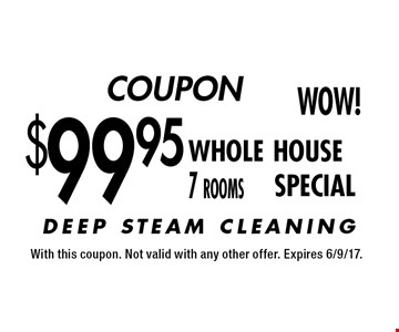 COUPON $99.95 whole house 7 rooms SPECIAL. With this coupon. Not valid with any other offer. Expires 6/9/17.