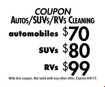 COUPON Autos/SUVs/RVs Cleaning $99 RVs. $80 SUVs. $70 automobiles. With this coupon. Not valid with any other offer. Expires 6/6/17.
