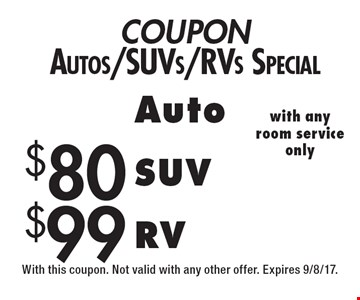 COUPON Autos/SUVs/RVs Special $99 RV. $80 SUV. Auto. with any room service only. With this coupon. Not valid with any other offer. Expires 9/8/17.