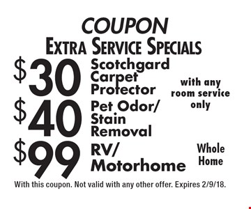 COUPON Extra Service Specials $30 Scotchgard Carpet Protector. $40 Pet Odor/Stain Removal. $99 RV/Motorhome. Whole Home with any room service only. With this coupon. Not valid with any other offer. Expires 2/9/18.