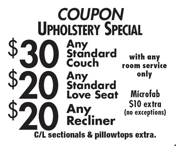 Coupon. Upholstery Special! $20 Any Recliner or $20 Any Standard Love seat or $30 Any Standard Couch. Microfab $10 extra (no exceptions). C/L sectionals & pillow tops extra.