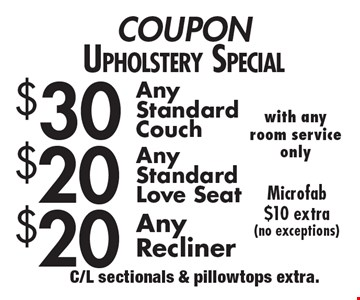 COUPONUpholstery Special $20 AnyRecliner. $20 AnyStandardLove seat. $30 AnyStandardCouch. . Microfab$10 extra(no exceptions). C/L sectionals & pillowtops extra.