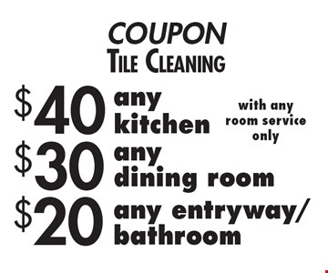 COUPONTile Cleaning $20 any entryway/bathroom with anyroom serviceonly. $30 anydining room with anyroom serviceonly. $40 any kitchen with anyroom serviceonly.