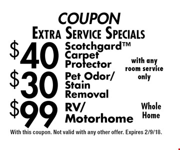 COUPON Extra Service Specials $40 Scotchgard Carpet Protector. $30 Pet Odor/Stain Removal. $99 RV/Motorhome. Whole Home with any room service only. With this coupon. Not valid with any other offer. Expires 2/9/18.