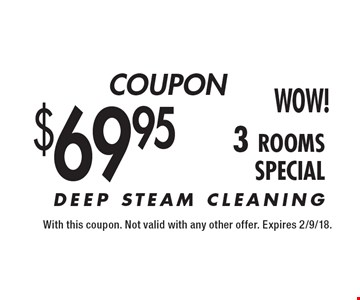 $69.95 (3-Rooms) DEEP STEAM CLEANING. With this coupon. Not valid with any other offer. Expires 2/9/18.