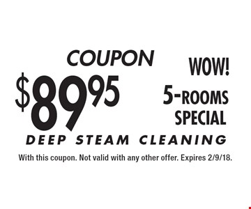 $89.95 (5-Rooms) DEEP STEAM CLEANING. With this coupon. Not valid with any other offer. Expires 2/9/18.