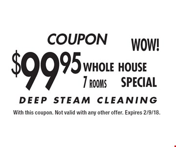 $99.95 Whole House (7-Rooms) DEEP STEAM CLEANING. With this coupon. Not valid with any other offer. Expires 2/9/18.