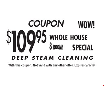 $109.95 Whole House (8-Rooms) DEEP STEAM CLEANING. With this coupon. Not valid with any other offer. Expires 2/9/18.