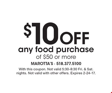 $10 OFF any food purchase of $50 or more. With this coupon. Not valid 5:30-8:30 Fri. & Sat. nights. Not valid with other offers. Expires 2-24-17.