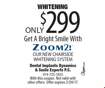 Only $299 WHITENING. Get A Bright Smile With Zoom2!, our new chairside whitening system. With this coupon. Not valid with other offers. Offer expires 2/24/17.