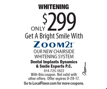 Only $299 WHITENING OUR NEW CHAIRSIDE WHITENING SYSTEM. Get A Bright Smile With Zoom2! With this coupon. Not valid with other offers. Offer expires 9-29-17. Go to LocalFlavor.com for more coupons.