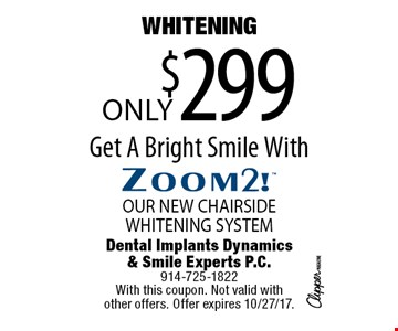 WHITENING Only$299 Get A Bright Smile WithZoom2!OUR NEW CHAIRSIDE WHITENING SYSTEM. With this coupon. Not valid with  other offers. Offer expires 10/27/17.